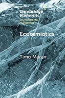 Ecosemiotics: The Study of Signs in Changing Ecologies (Elements in Environmental Humanities)