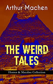 THE WEIRD TALES - Horror & Macabre Collection: Dark Fantasy Classics: The Red Hand, A Fragment of Life, The Three Impostors, The Terror, The Secret Glory, ... Pan, The Shining Pyramid, The Great Return… by [Arthur Machen]