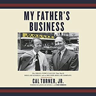 My Father's Business     The Small-Town Values That Built Dollar General into a Billion-Dollar Company              Written by:                                                                                                                                 Cal Turner Jr.,                                                                                        Rob Simbeck                               Narrated by:                                                                                                                                 Cal Turner Jr.                      Length: 10 hrs and 40 mins     1 rating     Overall 4.0