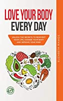 Love Your Body Every Day: Unlock the Secrets to Reinvent Your Life, Change Your Body and Improve Your Mind
