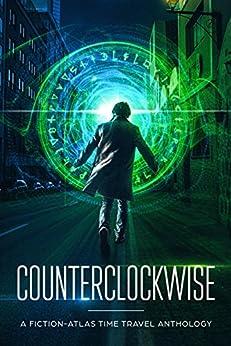 Counterclockwise: A Fiction-Atlas Time Travel Anthology by [C. L. Cannon, Sarah Buhrman, Rebekah Dodson, K. Matt, Nanea Knott, Matthew Stevens, Bree Moore, Bob James, Damian Connolly, Melody Ash]