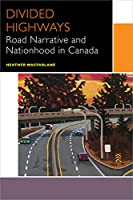 Divided Highways: Road Narrative and Nationhood in Canada (Canadian Literature Collection)