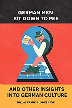 German Men Sit Down To Pee And Other Insights Into German Culture by [James Cave, Niklas Frank]
