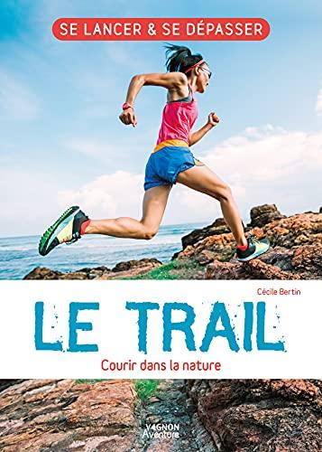 Le trail - Courir dans la nature: L'essentiel de la pratique du trail ! (Se lancer & se dépasser) (French Edition)