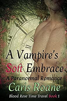 A Vampire's Soft Embrace: A Paranormal Romance (Blood Rose Time Travel Series Book 1) by [Caris Roane]