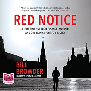 Red Notice                   By:                                                                                                                                 Bill Browder                               Narrated by:                                                                                                                                 Adam Grupper                      Length: 14 hrs and 6 mins     963 ratings     Overall 4.8
