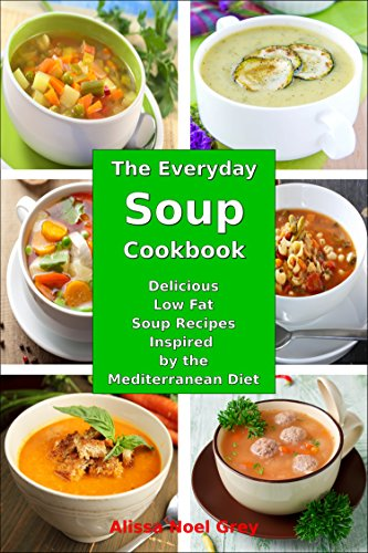 The Everyday Soup Cookbook: Delicious Low Fat Soup Recipes Inspired by the Mediterranean Diet (Free Gift): Healthy Recipes for Weight Loss (Souping Diet Detox and Cleanse Book 1)
