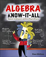Algebra Know-It-All: Beginner to Advanced, and Everything in Between (Know It All)