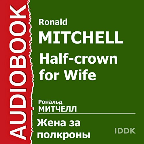 A Half-Crown for a Wife [Russian Edition]                   By:                                                                                                                                 Ronald Mitchell                               Narrated by:                                                                                                                                 Anastasiya Georgiyevskaya,                                                                                        Elena Ponsova,                                                                                        Nadezhda Zhivotova,                   and others                 Length: 46 mins     Not rated yet     Overall 0.0