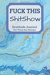 Fuck This Shit Show Gratitude Journal For Tired Ass Women: Cuss words Gratitude Journal Gift For Tired-Ass Women and Girls