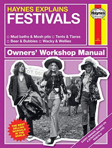 Haynes Explains: Festivals Owners' Workshop Manual: * Mud Baths & Mosh Pits * Tents & Tiaras * Beer & Bubbles * Wacky & Wellies
