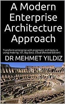 [Dr Mehmet Yildiz]のA Modern Enterprise Architecture Approach: Transform enterprise with pragmatic architecture using mobility, IoT, Big Data, Cloud (Revised Edition) (English Edition)