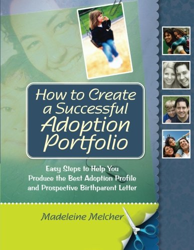 How to Create a Successful Adoption Portfolio: Easy Steps to Help You Produce the Best Adoption Profile and Prospective Birthparent Letter