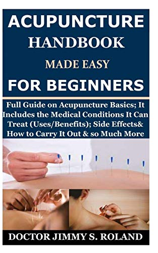 Acupuncture Handbook Made Easy for Beginners: Full Guide on Acupuncture Basics; It Includes the Medical Conditions It Can Treat (Uses/Benefits); Side Effects& How to Carry It Out & so Much More