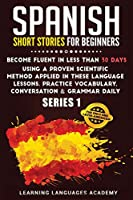 Spanish Short Stories for Beginners: : Become Fluent in Less Than 30 Days Using a Proven Scientific Method Applied in These Language Lessons. Practice Vocabulary, Conversation & Grammar Daily (Learning Spanish with Stories)