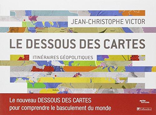 DESSOUS DES CARTES ITINERAIRES GEOPOLITIQUES LE NOUVEAU DESSOUS DES CARTES POUR: LE NOUVEAU DESSOUS DES CARTES POUR COMPRENDRE LE BASCULEMENT DU MONDE