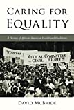 Caring for Equality: A History of African American Health and Healthcare (The African American Experience...