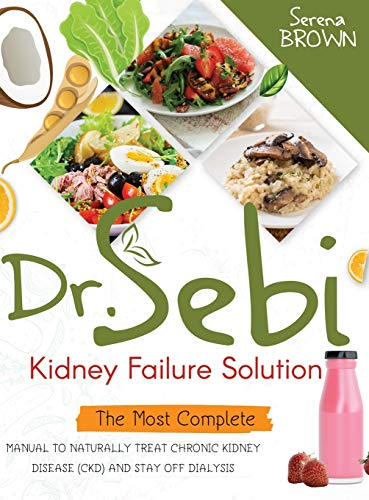 Dr. Sebi Kidney Failure Solution: The Most Complete Manual to Naturally Treat Chronic Kidney Disease (CKD) and Stay Off Dialysis