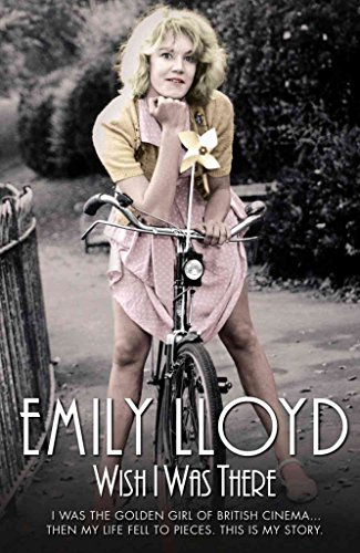 [(Wish I Was There: I Was the Golden Girl of British Cinema ...Then My Life Fell to Pieces. This is My Story.)] [Author: Emily Lloyd] published on (July, 2013)