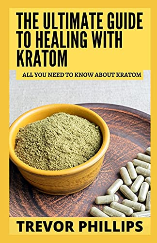 The Ultimate Guide To Healing With Kratom: All You Need To Know About Kratom