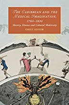 The Caribbean and the Medical Imagination, 1764–1834: Slavery, Disease and Colonial Modernity (Cambridge Studies in Romanticism Book 119)