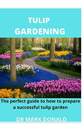 TULIP GARDENING: The perfect guide to how to prepare a successful tulip garden