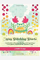 May Stitching Starts: Notebook for Planning, Starting, and Organizing 31 Cross Stitch Projects for the Month of May Paperback