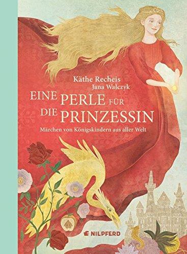 Eine Perle für die Prinzessin: Märchen von Königskindern aus aller Welt