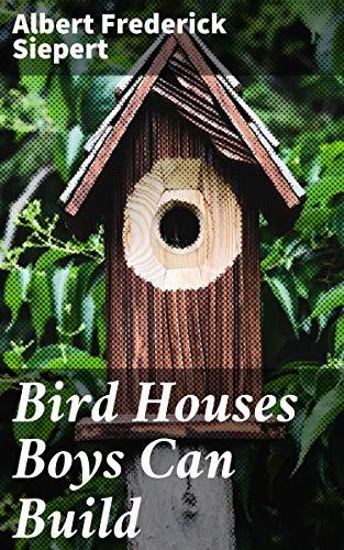 Bird Houses Boys Can Build by [Albert Frederick Siepert]