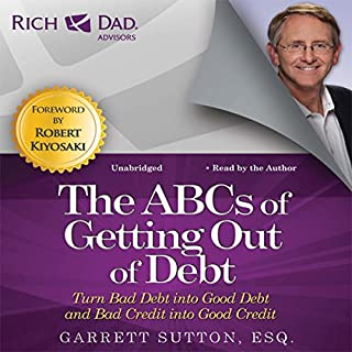Rich Dad Advisors: The ABCs of Getting Out of Debt     Turn Bad Debt into Good Debt and Bad Credit into Good Credit              By:                                                                                                                                 Garrett Sutton                               Narrated by:                                                                                                                                 Steve Stratton,                                                                                        Garrett Sutton                      Length: 6 hrs and 37 mins     253 ratings     Overall 4.5