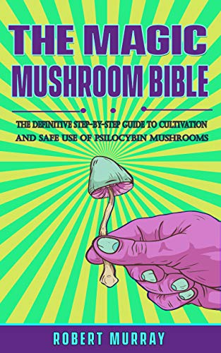 The Magic Mushroom Bible: The Definitive Step-By-Step Guide to Cultivation and Safe Use of Psilocybin Mushrooms. (English Edition)