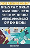 Kindle Publishing Made Easy - The lazy way to generate passive income: How to hire the best freelance writers and outsource your book business. (English Edition)
