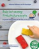 Baby led weaning Frühstücksrezepte: Ein BLW-Kochbuch mit 54 gesunden und schnellen...