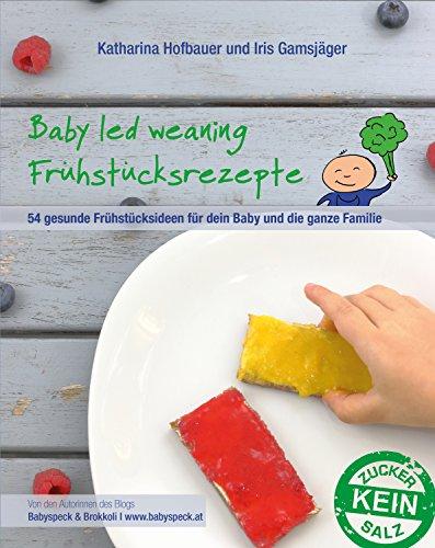 Baby led weaning Frühstücksrezepte: Ein BLW-Kochbuch mit 54 gesunden und schnellen Frühstücksideen für dein Baby und die ganze Familie für jeden Tag ab Beikoststart - von Babyspeck und Brokkoli