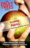 The Fruit Trees Book - Growing Apples: A Beginner Gardening Books Series on Yard Upkeep, Soil Testing, Planting, Pruning & Tree Care (Your No-Nonsense Guide To A Juicy Apple Harvest In Your Backyard)