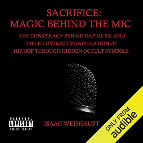 Sacrifice: Magic Behind the Mic: The Conspiracy Behind Rap Music and the Illuminati Manipulation of Hip Hop Through Occult Symbols