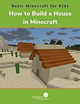 How To Build A House In Minecraft Basic Minecraft For Kids Book 1 Ebook Publishing Alphabet Amazon Co Uk Kindle Store