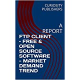 FTP CLIENT – FREE & OPEN SOURCE SOFTWARE - MARKET DEMAND TREND: A REPORT (English Edition)
