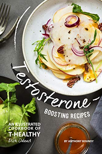 Testosterone Boosting Recipes: An Illustrated Cookbook of T-Healthy Dish Ideas!
