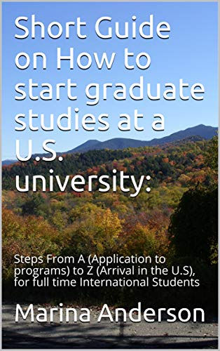 Short Guide on How to start graduate studies at a U.S. university:: Steps From A (Application to programs) to Z (Arrival in the U.S), for full time International Students (1) (English Edition)