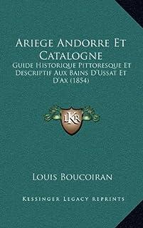 Ariege Andorre Et Catalogne: Guide Historique Pittoresque Et Descriptif Aux Bains D'Ussat Et D'Ax (1854)