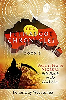 The Fethafoot Chronicles: Pale n Hora Nigrum: Pale Death At the Black Line by [Pemulwuy Weeatunga]