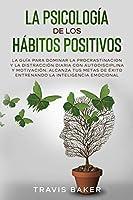 La Psicología de Los Hábitos Positivos: La Guía para Dominar la Procrastinacion y La Distracción Diaria Con Autodisciplina Y Motivación. Alcanza Tus Metas De Éxito Entrenando la Inteligencia Emocional(Spanish Version)