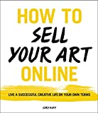 How to Sell Your Art Online: Live a Successful Creative Life on Your...
