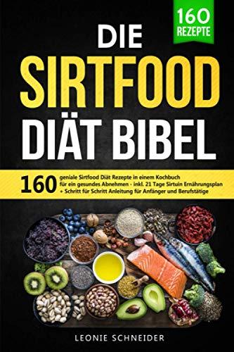 Die Sirtfood Diät Bibel: 160 geniale Sirtfood Diät Rezepte...