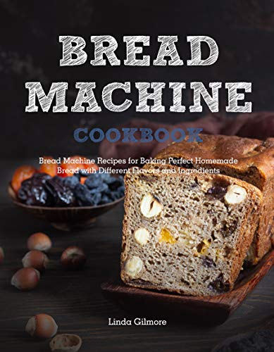 Bread Machine Cookbook: Bread Machine Recipes for Baking Perfect Homemade Bread with Different Flavors and Ingredients by [Linda Gilmore]
