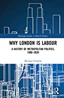 Why London is Labour: A History of Metropolitan Politics, 1900-2020 (Routledge Studies in British P)