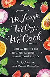 A book for food lovers about the intersection of food and family - We Laugh, We Cry, We Cook by Becky Johnson and Rachel Randolph