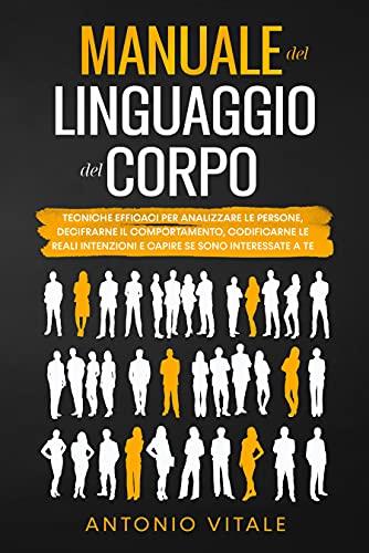 Manuale del Linguaggio del Corpo: Tecniche Efficaci per Analizzare le Persone, Decifrarne il Comportamento, Codificarne le Reali Intenzioni e Capire se Sono Interessate a Te