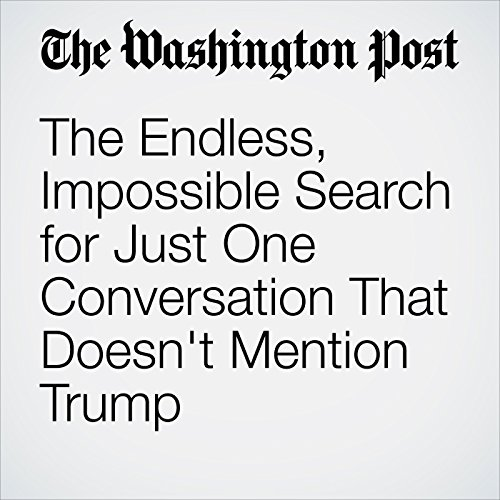 The Endless, Impossible Search for Just One Conversation That Doesn't Mention Trump copertina